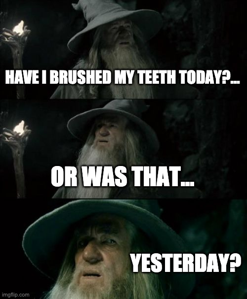 Confused Gandalf |  HAVE I BRUSHED MY TEETH TODAY?... OR WAS THAT... YESTERDAY? | image tagged in memes,confused gandalf | made w/ Imgflip meme maker