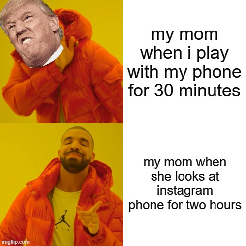 Drake Hotline Bling Meme |  my mom when i play with my phone for 30 minutes; my mom when she looks at instagram phone for two hours | image tagged in memes,drake hotline bling | made w/ Imgflip meme maker