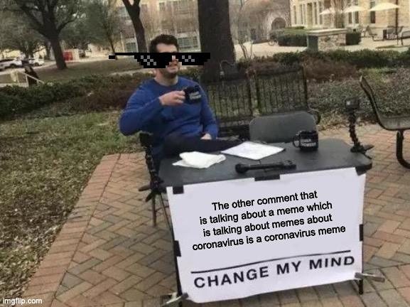 Change My Mind Meme | The other comment that is talking about a meme which is talking about memes about coronavirus is a coronavirus meme | image tagged in memes,change my mind | made w/ Imgflip meme maker