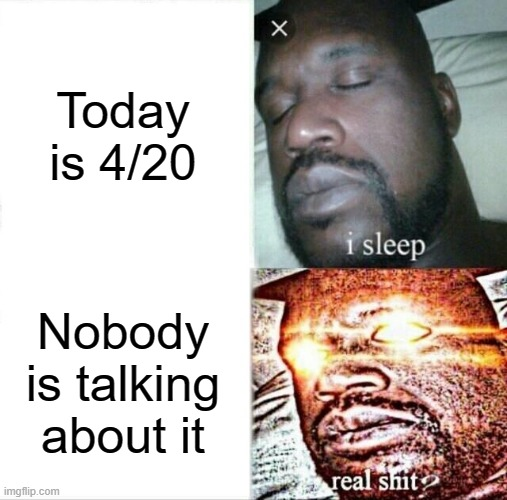 Sleeping Shaq |  Today is 4/20; Nobody is talking about it | image tagged in memes,sleeping shaq | made w/ Imgflip meme maker