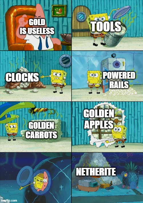 The next time you pass by gold in the mines... |  GOLD IS USELESS; TOOLS; CLOCKS; POWERED RAILS; GOLDEN APPLES; GOLDEN CARROTS; NETHERITE | image tagged in spongebob shows patrick garbage,minecraft,gold | made w/ Imgflip meme maker