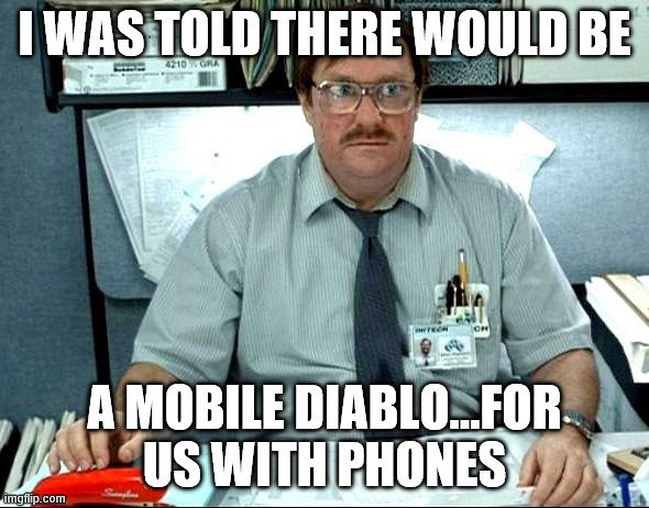 I Was Told There Would Be |  I WAS TOLD THERE WOULD BE; A MOBILE DIABLO...FOR US WITH PHONES | image tagged in memes,i was told there would be | made w/ Imgflip meme maker