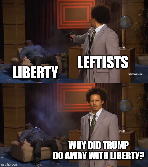 Where liberty went |  LEFTISTS; LIBERTY; WHY DID TRUMP DO AWAY WITH LIBERTY? | image tagged in memes,who killed hannibal | made w/ Imgflip meme maker