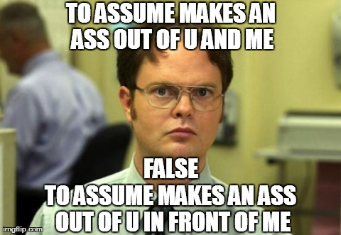 Dwight Schrute Meme | TO ASSUME MAKES AN ASS OUT OF U AND ME TO ASSUME MAKES AN ASS OUT OF U IN FRONT OF ME FALSE | image tagged in memes,dwight schrute | made w/ Imgflip meme maker