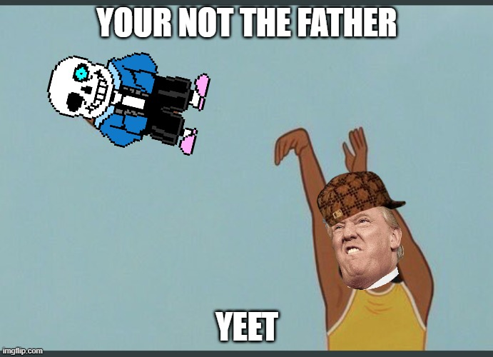 baby yeet |  YOUR NOT THE FATHER; YEET | image tagged in baby yeet | made w/ Imgflip meme maker