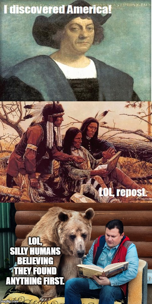 Who Really Discovered America First? |  LOL, SILLY HUMANS BELIEVING THEY FOUND ANYTHING FIRST. | image tagged in indians,native americans,christopher columbus,bears,story time jesus,funny memes | made w/ Imgflip meme maker