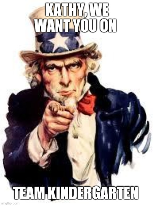 We Want you |  KATHY, WE WANT YOU ON; TEAM KINDERGARTEN | image tagged in we want you | made w/ Imgflip meme maker