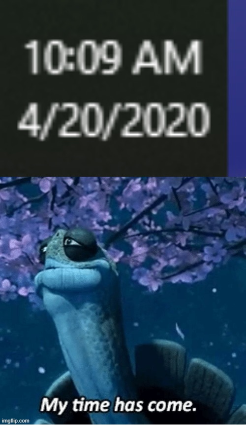 4202020 | image tagged in my time has come,420,funny,memes,smoking,calendar | made w/ Imgflip meme maker