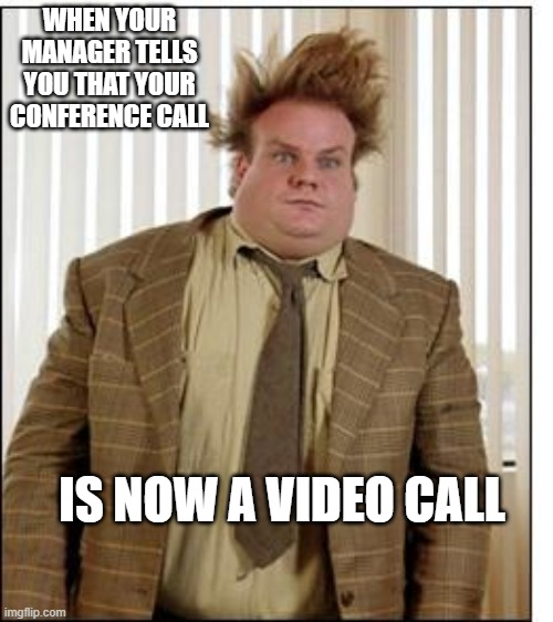 Farley all Day long |  WHEN YOUR MANAGER TELLS YOU THAT YOUR CONFERENCE CALL; IS NOW A VIDEO CALL | image tagged in chris farley,funny,first world problems,kiss my ass | made w/ Imgflip meme maker