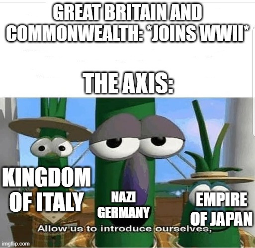 Allow us to introduce ourselves |  GREAT BRITAIN AND COMMONWEALTH: *JOINS WWII*; THE AXIS:; KINGDOM OF ITALY; NAZI GERMANY; EMPIRE OF JAPAN | image tagged in allow us to introduce ourselves,ww2,germany,italy,japan,great britain | made w/ Imgflip meme maker