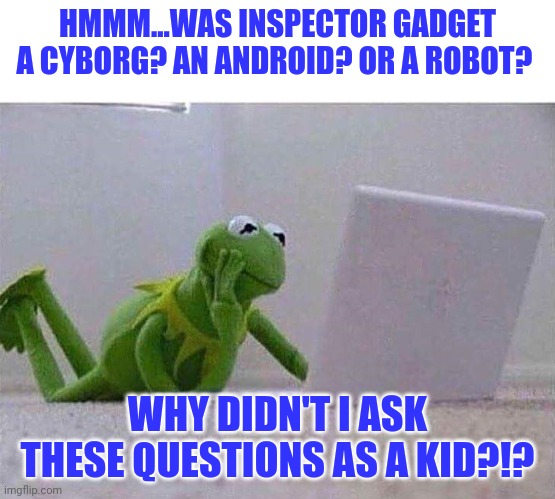 Inspector Gadget....what was he? |  HMMM...WAS INSPECTOR GADGET A CYBORG? AN ANDROID? OR A ROBOT? WHY DIDN'T I ASK THESE QUESTIONS AS A KID?!? | image tagged in kermit,thinking | made w/ Imgflip meme maker