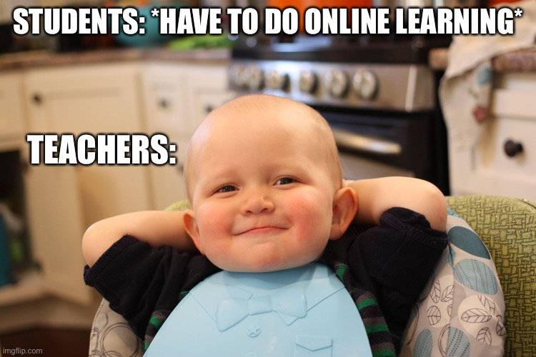 Baby Boss Relaxed Smug Content |  STUDENTS: *HAVE TO DO ONLINE LEARNING*; TEACHERS: | image tagged in baby boss relaxed smug content | made w/ Imgflip meme maker
