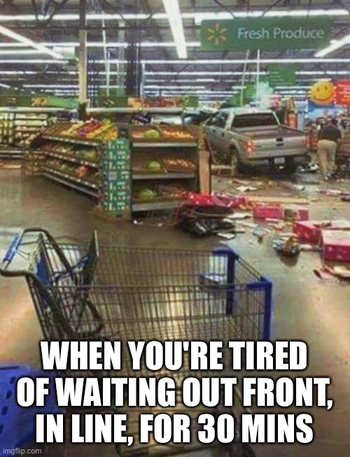 Walmart Lines |  WHEN YOU'RE TIRED OF WAITING OUT FRONT, IN LINE, FOR 30 MINS | image tagged in covid-19,covid19,walmart,grocery store | made w/ Imgflip meme maker