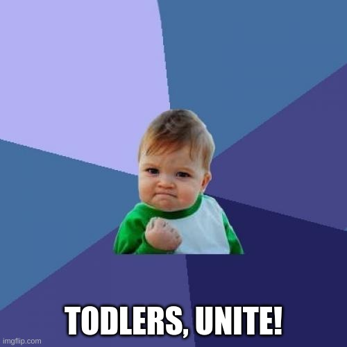 Success Kid |  TODLERS, UNITE! | image tagged in memes,success kid | made w/ Imgflip meme maker