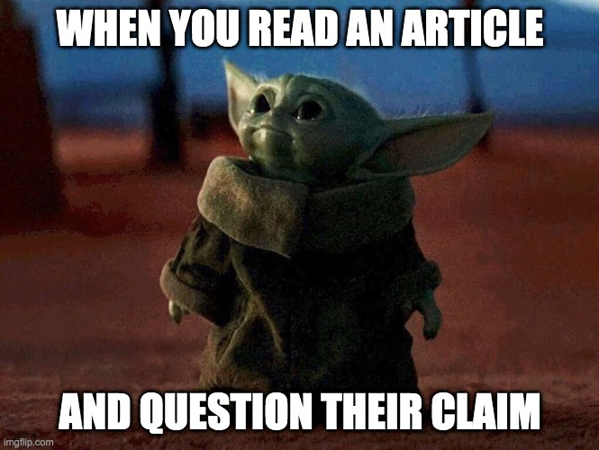 Baby Yoda |  WHEN YOU READ AN ARTICLE; AND QUESTION THEIR CLAIM | image tagged in baby yoda | made w/ Imgflip meme maker