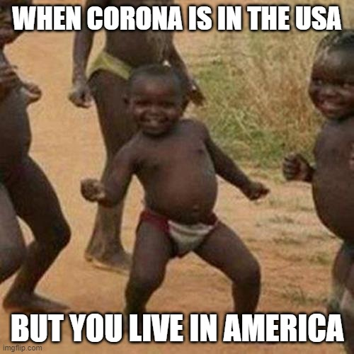 Third World Success Kid |  WHEN CORONA IS IN THE USA; BUT YOU LIVE IN AMERICA | image tagged in memes,third world success kid | made w/ Imgflip meme maker