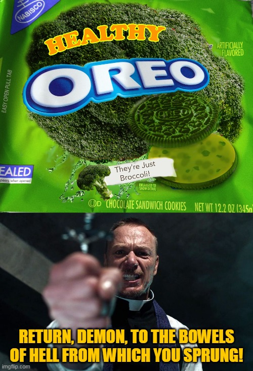 Evil Oreos |  RETURN, DEMON, TO THE BOWELS OF HELL FROM WHICH YOU SPRUNG! | image tagged in memes,broccoli,oreos,oreo,exorcist,evil | made w/ Imgflip meme maker
