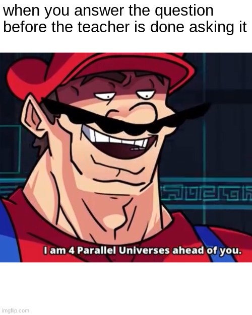 I Am 4 Parallel Universes Ahead Of You |  when you answer the question before the teacher is done asking it | image tagged in i am 4 parallel universes ahead of you | made w/ Imgflip meme maker