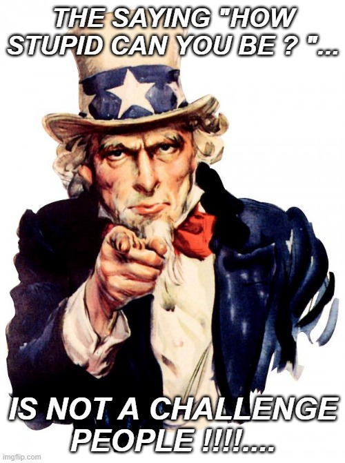 "Uncle Sam |  THE SAYING ""HOW STUPID CAN YOU BE ? ""... IS NOT A CHALLENGE PEOPLE !!!!.... 