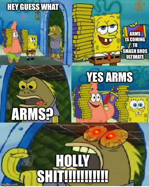 Someone Be Like When Arms Is Coming To Smash |  HEY GUESS WHAT; ARMS IS COMING TO SMASH BROS ULTIMATE; YES ARMS; ARMS? HOLLY SHIT!!!!!!!!!!! | image tagged in memes,chocolate spongebob | made w/ Imgflip meme maker