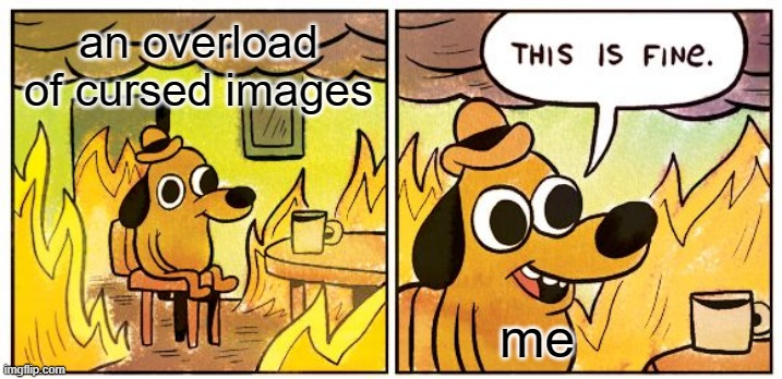 me in a nutshell |  an overload of cursed images; me | image tagged in memes,this is fine,cursed image | made w/ Imgflip meme maker
