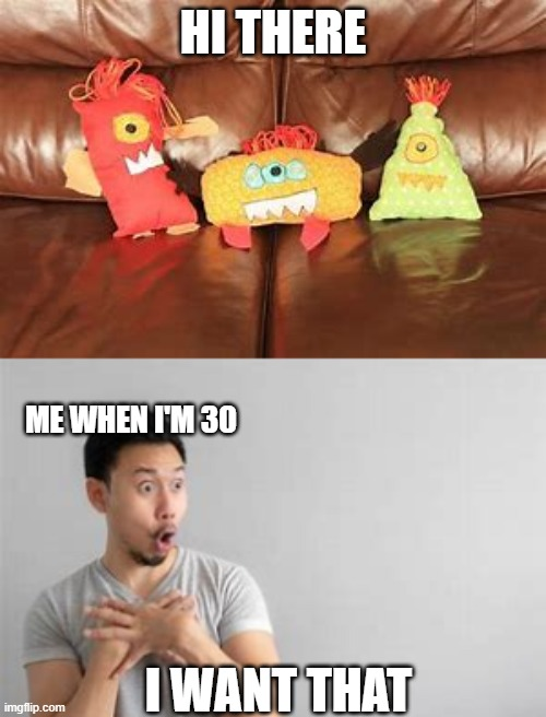 me |  HI THERE; ME WHEN I'M 30; I WANT THAT | image tagged in toys | made w/ Imgflip meme maker