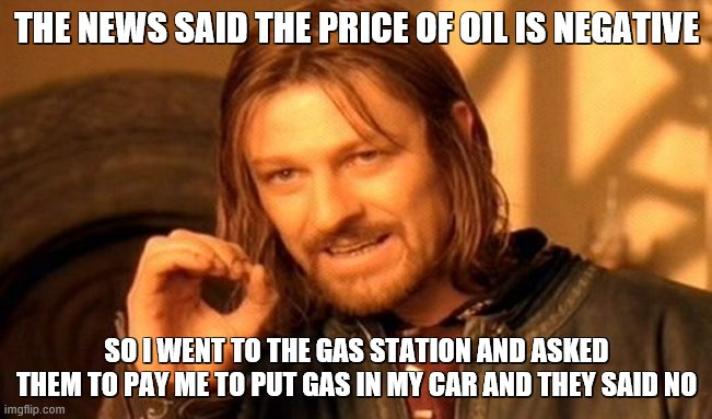 THE NEWS IS FAKE! FAKE I TELL YOU!!! |  THE NEWS SAID THE PRICE OF OIL IS NEGATIVE; SO I WENT TO THE GAS STATION AND ASKED THEM TO PAY ME TO PUT GAS IN MY CAR AND THEY SAID NO | image tagged in memes,one does not simply,gas,fake news | made w/ Imgflip meme maker