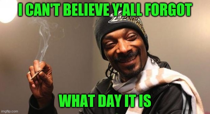 See y'all tomorrow. |  I CAN'T BELIEVE Y'ALL FORGOT; WHAT DAY IT IS | image tagged in snoop dogg,memes,420 | made w/ Imgflip meme maker