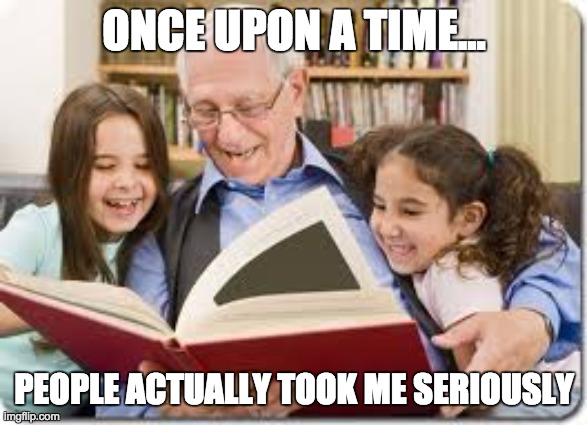 Storytelling Grandpa |  ONCE UPON A TIME... PEOPLE ACTUALLY TOOK ME SERIOUSLY | image tagged in memes,storytelling grandpa | made w/ Imgflip meme maker