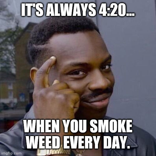 Thinking Black Guy |  IT'S ALWAYS 4:20... WHEN YOU SMOKE WEED EVERY DAY. | image tagged in thinking black guy | made w/ Imgflip meme maker