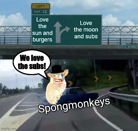 Anybody remember spongmonkeys? |  Love the sun and burgers; Love the moon and subs; We love the subs! Spongmonkeys | image tagged in memes,left exit 12 off ramp,quiznos,spongmonkeys,subs,nostalgia | made w/ Imgflip meme maker