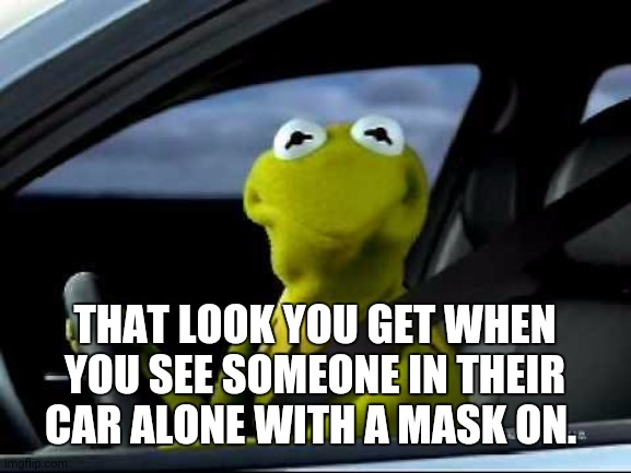 Kermit Car |  THAT LOOK YOU GET WHEN YOU SEE SOMEONE IN THEIR CAR ALONE WITH A MASK ON. | image tagged in kermit car | made w/ Imgflip meme maker
