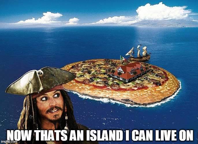 PIZZA ISLAND! |  NOW THATS AN ISLAND I CAN LIVE ON | image tagged in pizza,pirate,jack sparrow,pizza time | made w/ Imgflip meme maker