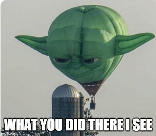 WHAT YOU DID THERE I SEE | image tagged in hot air balloon yoda | made w/ Imgflip meme maker