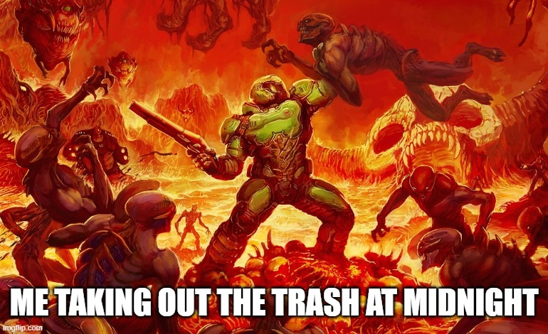 Doom Slayer killing demons |  ME TAKING OUT THE TRASH AT MIDNIGHT | image tagged in trash,midnight,me and the boys,trash can,night,taking out the trash | made w/ Imgflip meme maker