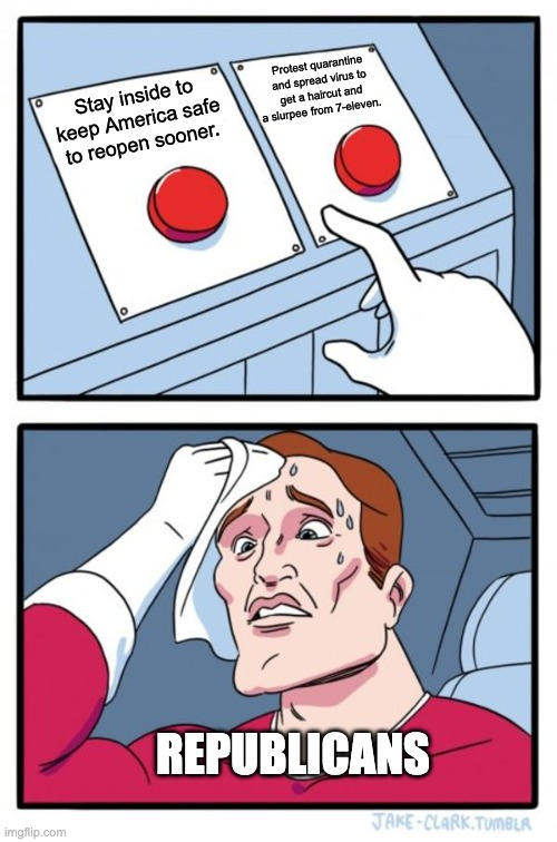 Two Buttons |  Protest quarantine and spread virus to get a haircut and a slurpee from 7-eleven. Stay inside to keep America safe to reopen sooner. REPUBLICANS | image tagged in memes,two buttons | made w/ Imgflip meme maker