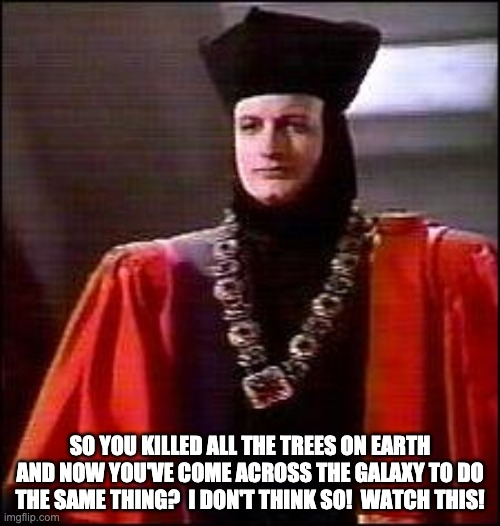 Q Star trek |  SO YOU KILLED ALL THE TREES ON EARTH AND NOW YOU'VE COME ACROSS THE GALAXY TO DO THE SAME THING?  I DON'T THINK SO!  WATCH THIS! | image tagged in q star trek | made w/ Imgflip meme maker
