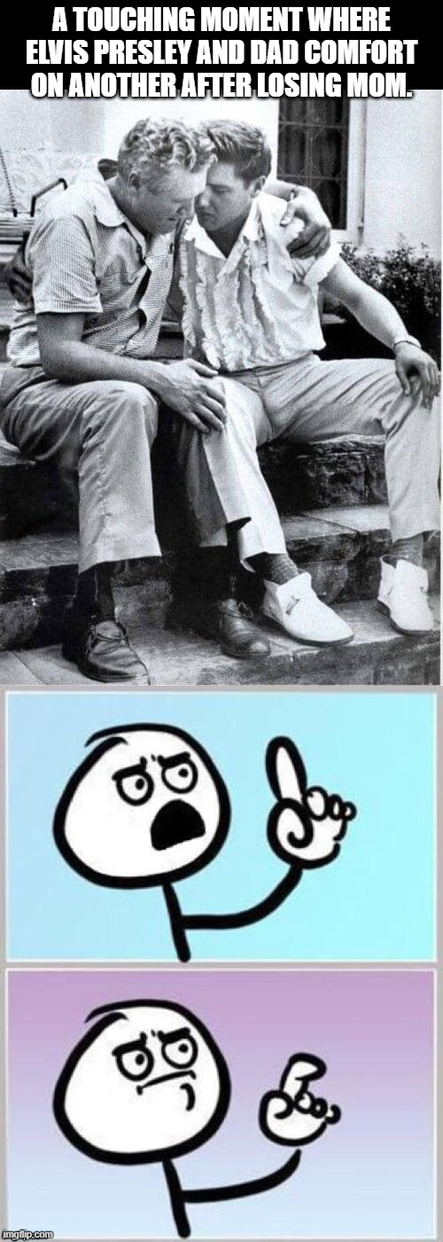 A little to the left |  A TOUCHING MOMENT WHERE ELVIS PRESLEY AND DAD COMFORT ON ANOTHER AFTER LOSING MOM. | image tagged in umm,funny,funny memes,whatcha got there | made w/ Imgflip meme maker