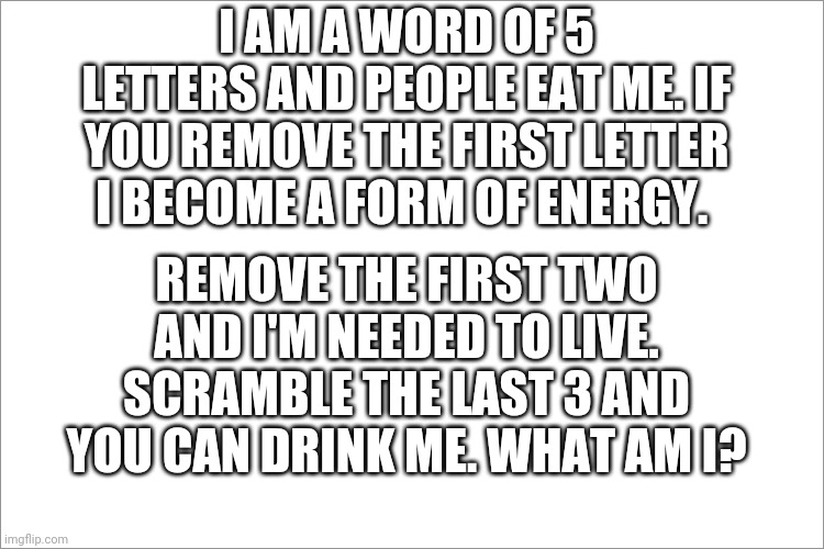 Solve this riddle |  I AM A WORD OF 5 LETTERS AND PEOPLE EAT ME. IF YOU REMOVE THE FIRST LETTER I BECOME A FORM OF ENERGY. REMOVE THE FIRST TWO AND I'M NEEDED TO LIVE. SCRAMBLE THE LAST 3 AND YOU CAN DRINK ME. WHAT AM I? | image tagged in riddle,fun | made w/ Imgflip meme maker
