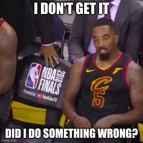 I DON'T GET IT; DID I DO SOMETHING WRONG? | image tagged in lebron james  jr smith,sports,nba,nba finals | made w/ Imgflip meme maker