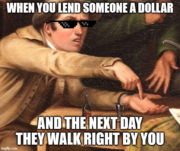 Angry Man pointing at hand |  WHEN YOU LEND SOMEONE A DOLLAR; AND THE NEXT DAY THEY WALK RIGHT BY YOU | image tagged in angry man pointing at hand | made w/ Imgflip meme maker