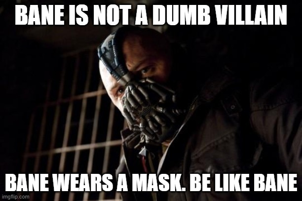 Be like Bane |  BANE IS NOT A DUMB VILLAIN; BANE WEARS A MASK. BE LIKE BANE | image tagged in bane | made w/ Imgflip meme maker