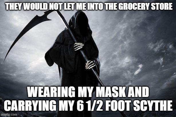 What?!?! |  THEY WOULD NOT LET ME INTO THE GROCERY STORE; WEARING MY MASK AND CARRYING MY 6 1/2 FOOT SCYTHE | image tagged in death,corona virus,grocery store,rules | made w/ Imgflip meme maker