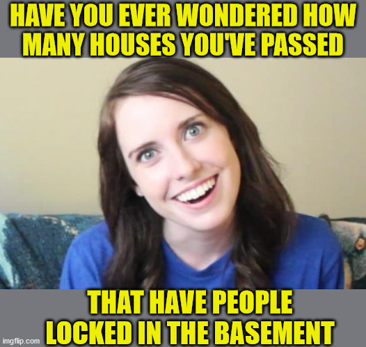 Overly Attached Girlfriend |  HAVE YOU EVER WONDERED HOW MANY HOUSES YOU'VE PASSED; THAT HAVE PEOPLE LOCKED IN THE BASEMENT | image tagged in overly attached girlfriend,memes,basement dweller,i wonder,first world problems,well yes but actually no | made w/ Imgflip meme maker