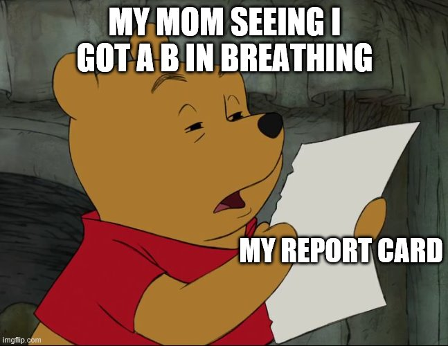 Winnie The Pooh |  MY MOM SEEING I GOT A B IN BREATHING; MY REPORT CARD | image tagged in winnie the pooh | made w/ Imgflip meme maker