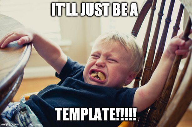 Toddler Tantrum |  IT'LL JUST BE A; TEMPLATE!!!!! | image tagged in toddler tantrum | made w/ Imgflip meme maker