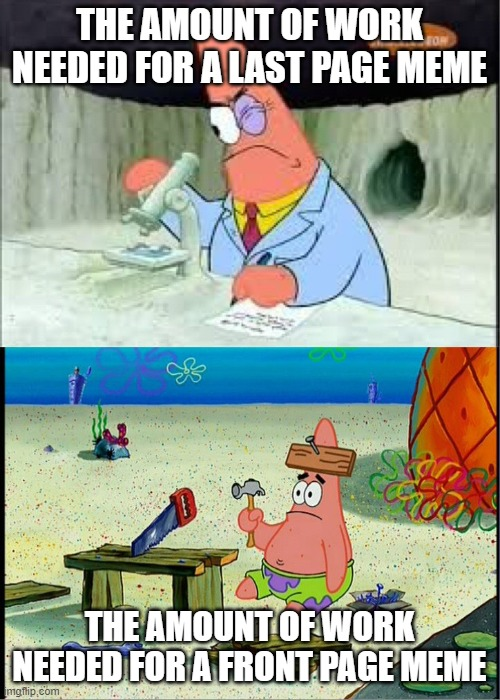 Patrick scientists vs nail-board |  THE AMOUNT OF WORK NEEDED FOR A LAST PAGE MEME; THE AMOUNT OF WORK NEEDED FOR A FRONT PAGE MEME | image tagged in patrick scientists vs nail-board | made w/ Imgflip meme maker