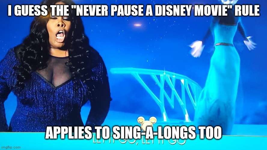 "I GUESS THE ""NEVER PAUSE A DISNEY MOVIE"" RULE; APPLIES TO SING-A-LONGS TOO 