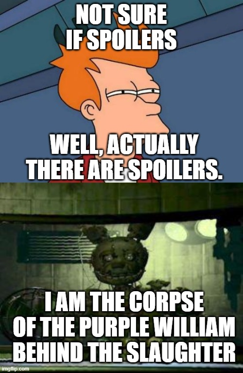 NOT SURE IF SPOILERS WELL, ACTUALLY THERE ARE SPOILERS. I AM THE CORPSE OF THE PURPLE WILLIAM BEHIND THE SLAUGHTER | image tagged in memes,futurama fry,fnaf springtrap in window | made w/ Imgflip meme maker