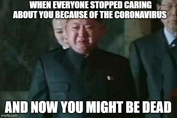 Kim Jong Un sad |  WHEN EVERYONE STOPPED CARING ABOUT YOU BECAUSE OF THE CORONAVIRUS; AND NOW YOU MIGHT BE DEAD | image tagged in memes,kim jong un sad,funny,kim jong un,coronavirus | made w/ Imgflip meme maker